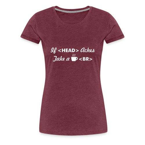Developer T shirt : If head aches take break - Women's Premium T-Shirt