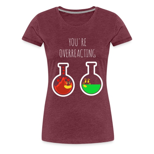 You are Overreacting Funny Chemistry T Shirt Desig - Women's Premium T-Shirt