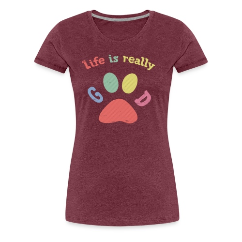 Life Is Really Good Dogs - Women's Premium T-Shirt