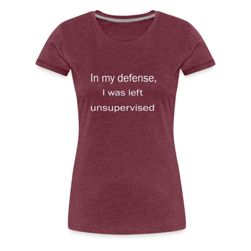 in my defense, i was left unsupervised - Women's Premium T-Shirt