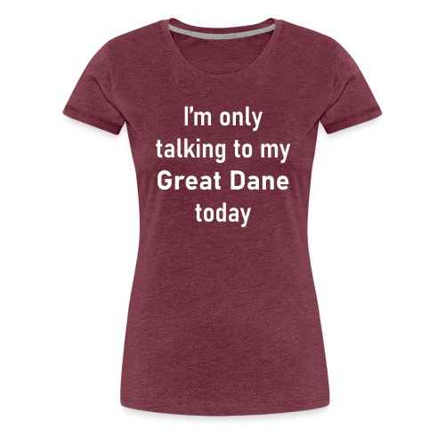 I'm Only Talking To My Great Dane Today 2 - Women's Premium T-Shirt