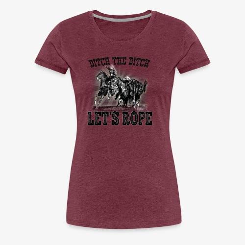 Ditch The Bitch Let's Rope. - Women's Premium T-Shirt