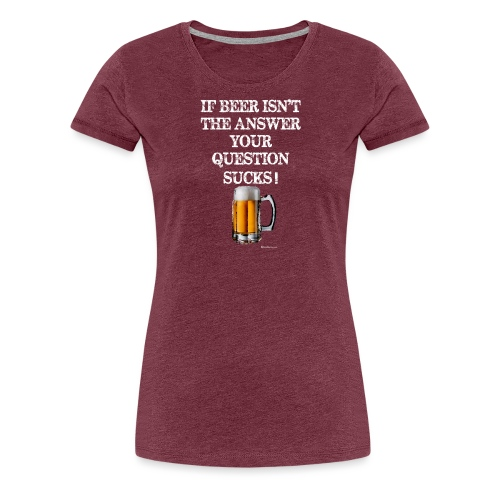 If Beer Isn't The Answer Your Question Sucks! Wome - Women's Premium T-Shirt