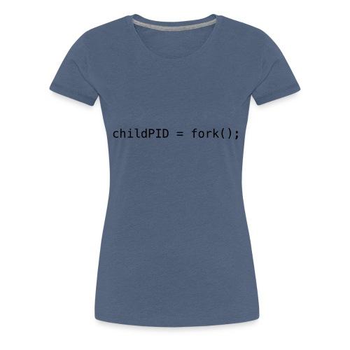 childPID = fork(); - Women's Premium T-Shirt