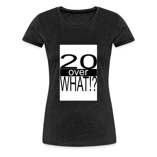 20 over WHAT Poster B W - Women's Premium T-Shirt