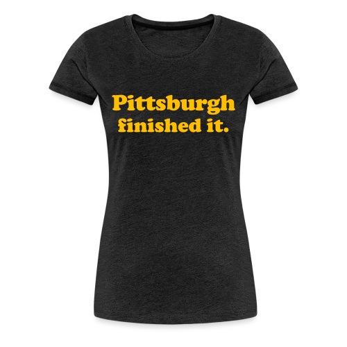 Pittsburgh Finished It - Women's Premium T-Shirt