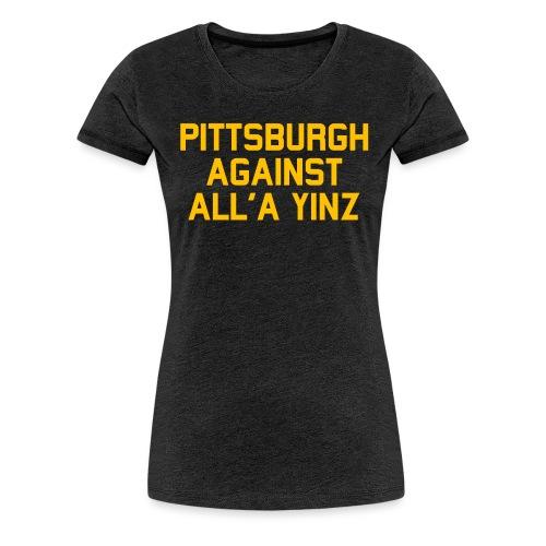 Pittsburgh Against All'a Yinz - Women's Premium T-Shirt