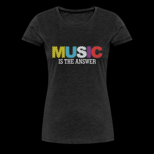 Music Is The Answer! - Women's Premium T-Shirt