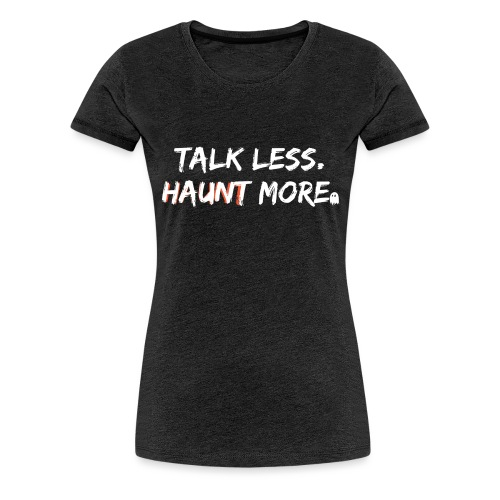 Talk Less Haunt More HauntScene - Women's Premium T-Shirt