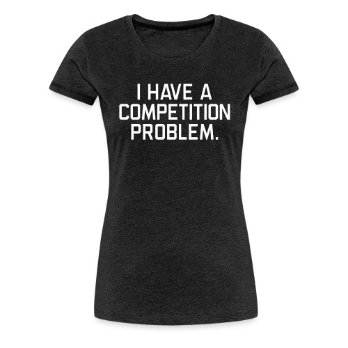 I Have a Competition Problem (White Text) - Women's Premium T-Shirt