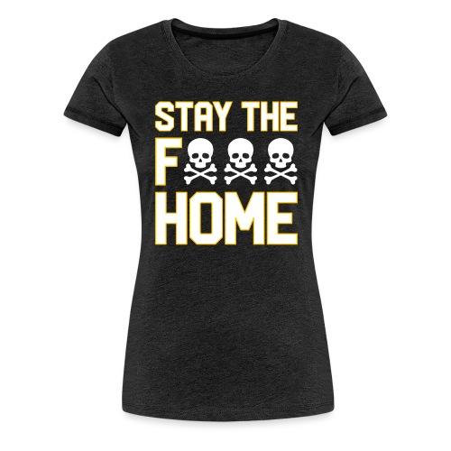 Stay The F*** Home - Women's Premium T-Shirt