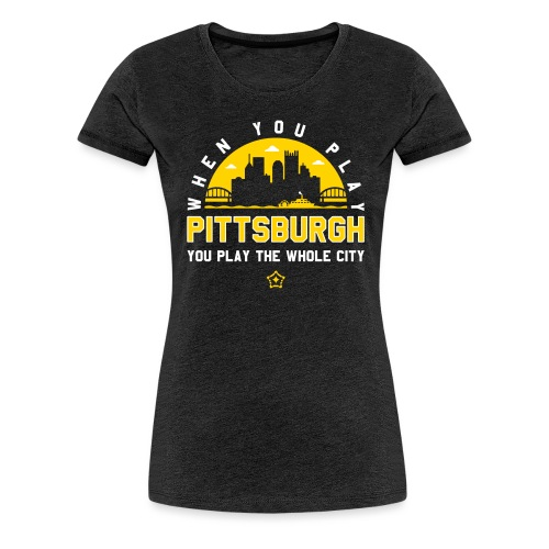 When You Play Pittsburgh, You Play The Whole City - Women's Premium T-Shirt