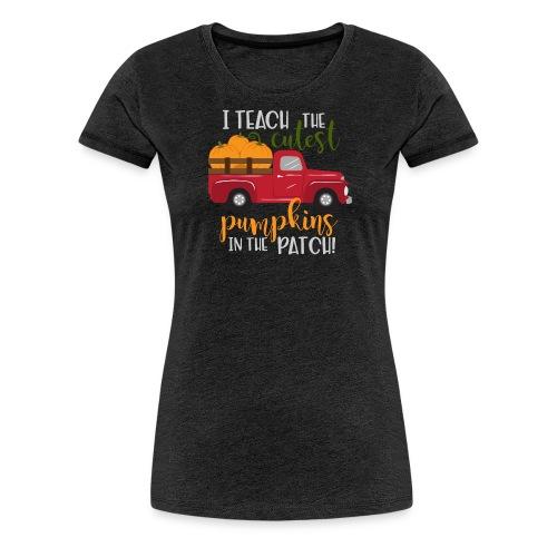 I Teach the Cutest Pumpkins in the Patch - Women's Premium T-Shirt