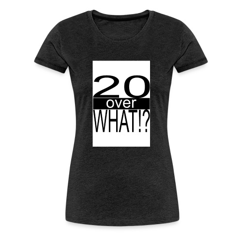20 over WHAT Poster B W - Women's Premium T-Shirt