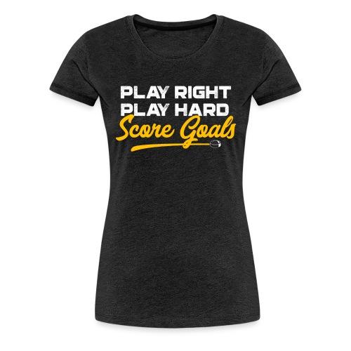 Play Right. Play Hard. Score Goals - Women's Premium T-Shirt