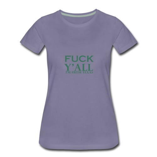 fuck you all i am from texas - Women's Premium T-Shirt