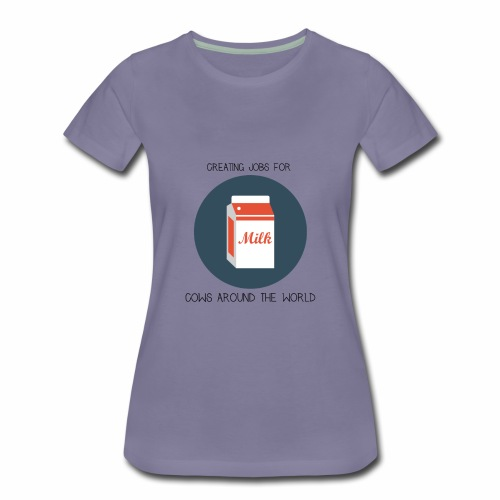 Milk, creating jobs for cows. - Women's Premium T-Shirt