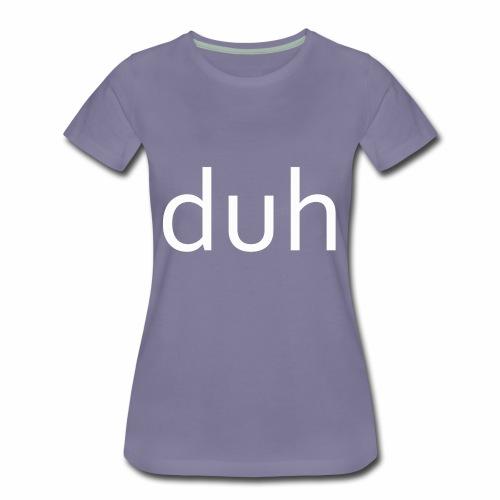 White Duh - Women's Premium T-Shirt