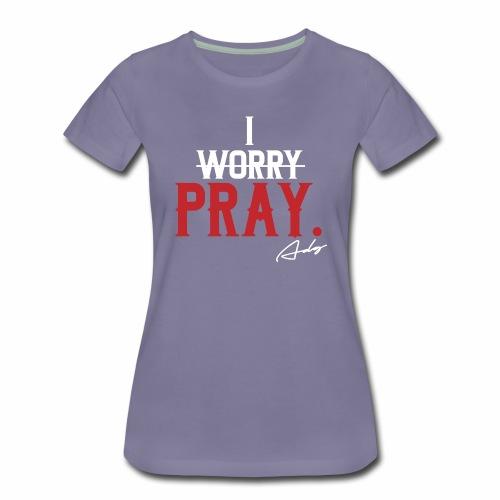 I PRAY. - Women's Premium T-Shirt