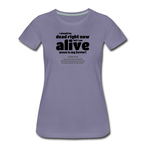 I Should be dead right now, but I am alive. - Women's Premium T-Shirt