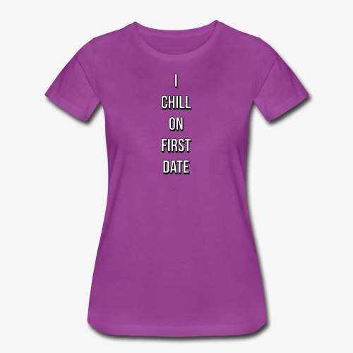 I CHILL ON FIRST DATE - Women's Premium T-Shirt