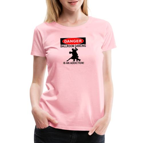 Danger Ballroom Dancing Is Addiction - Women's Premium T-Shirt