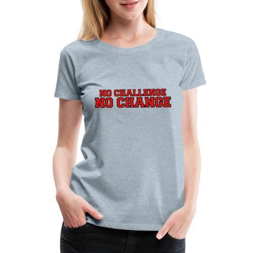 No Challenge No Change - Women's Premium T-Shirt