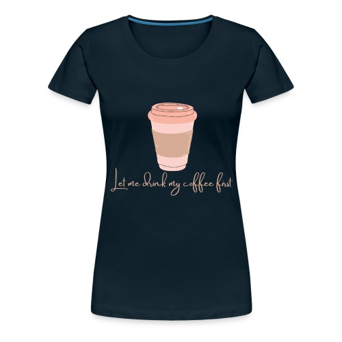 Let me drink my coffee first 1 - Women's Premium T-Shirt