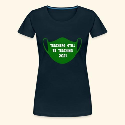Teachers Still Be Teaching 2021 | Covid Mask - Women's Premium T-Shirt
