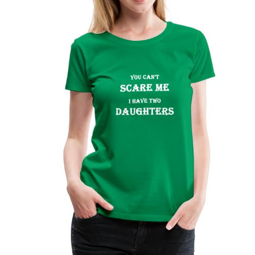 You can't scare me I have two daughters - Women's Premium T-Shirt