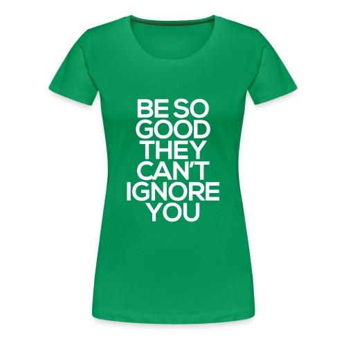 Be so good they can't ignore you - Women's Premium T-Shirt