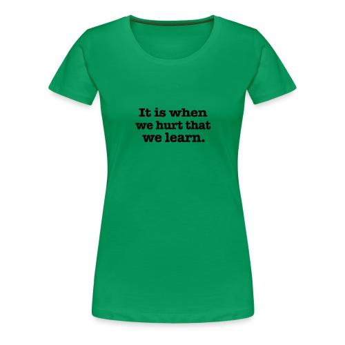 It is when we hurt - Women's Premium T-Shirt