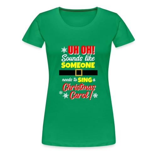 Uh Oh! Looks Like Someone Needs to Sing - Women's Premium T-Shirt
