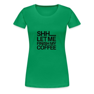 SHH Let me finish Coffee Mug - Women's Premium T-Shirt