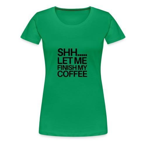 SHH Let me finish Coffee Mug - Women's Premium T-Shirt
