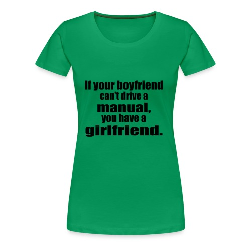 If your boyfriend can't drive a manual, you have a - Women's Premium T-Shirt