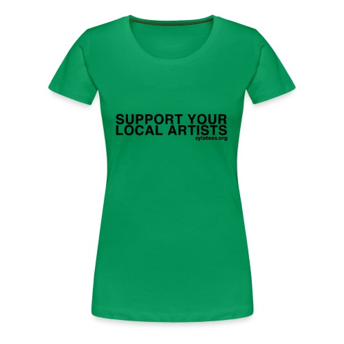 Support Your Local Artists! (Black Lettering) - Women's Premium T-Shirt