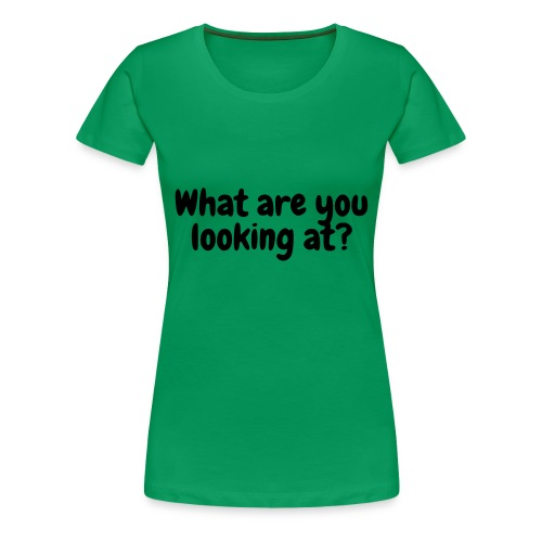 What are you looking at? - Women's Premium T-Shirt
