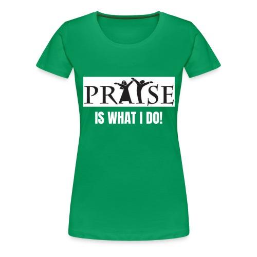 PRAISE is what i do! - Women's Premium T-Shirt
