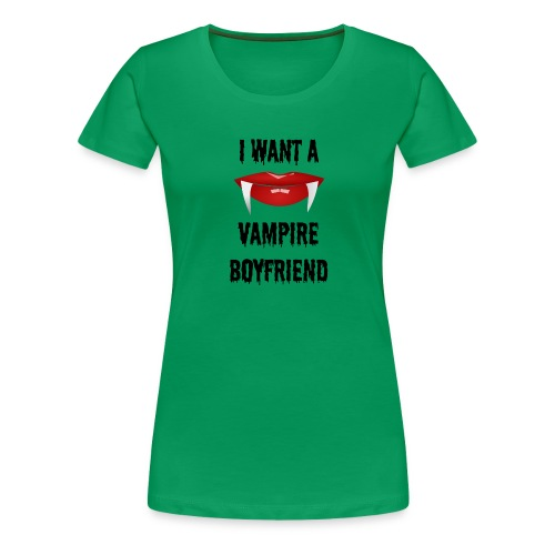 I Want a Vampire Boyfriend - Women's Premium T-Shirt