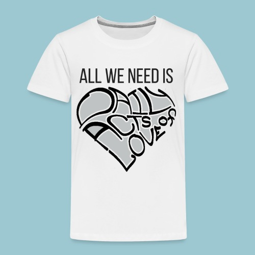 ALL WE NEED IS - Toddler Premium T-Shirt