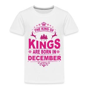 Kings Are Born In December - Toddler Premium T-Shirt
