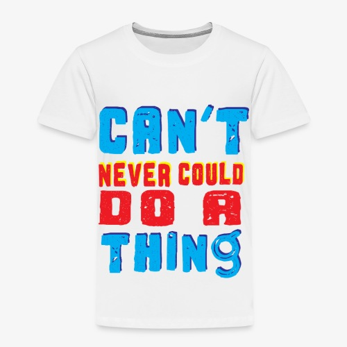 Can't Never Could Do A Thing - Toddler Premium T-Shirt