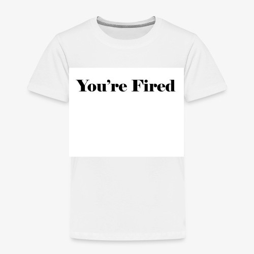 You re Fired - Toddler Premium T-Shirt