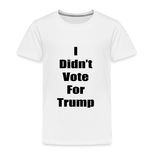 I Didn't Vote For Trump (black text) - Toddler Premium T-Shirt