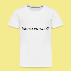 teresa vu who? - Toddler Premium T-Shirt