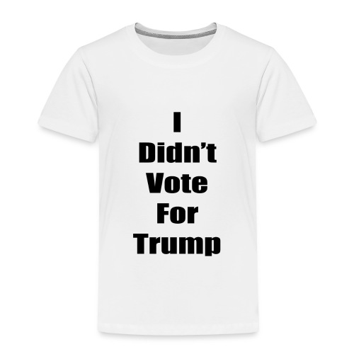 I Didn't Vote For Trump (black text) - Toddler Premium T-Shirt