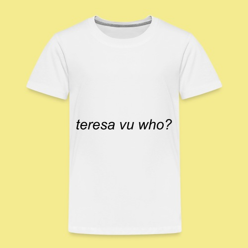teresa vu who? - Toddler Premium T-Shirt