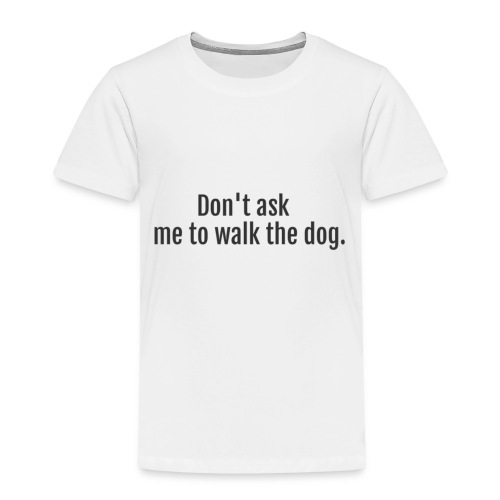 Don't Ask Me To Walk The Dog - Toddler Premium T-Shirt