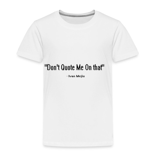 Don't quote me on that - Toddler Premium T-Shirt